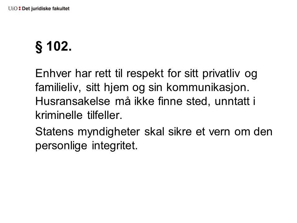§ 102. Enhver har rett til respekt for sitt privatliv og familieliv, sitt hjem og sin kommunikasjon. Husransakelse må ikke finne sted, unntatt i krimi