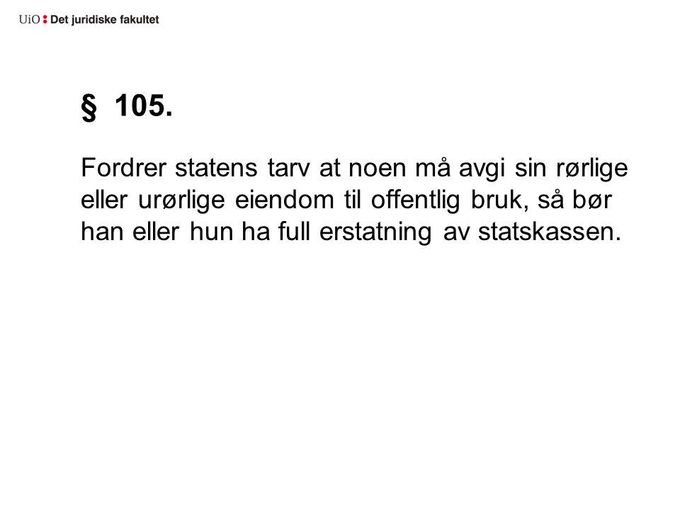 § 105. Fordrer statens tarv at noen må avgi sin rørlige eller urørlige eiendom til offentlig bruk, så bør han eller hun ha full erstatning av statskas