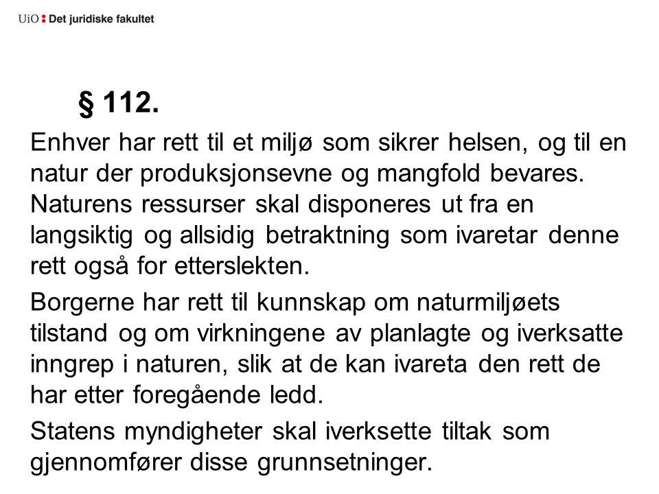 § 112. Enhver har rett til et miljø som sikrer helsen, og til en natur der produksjonsevne og mangfold bevares. Naturens ressurser skal disponeres ut