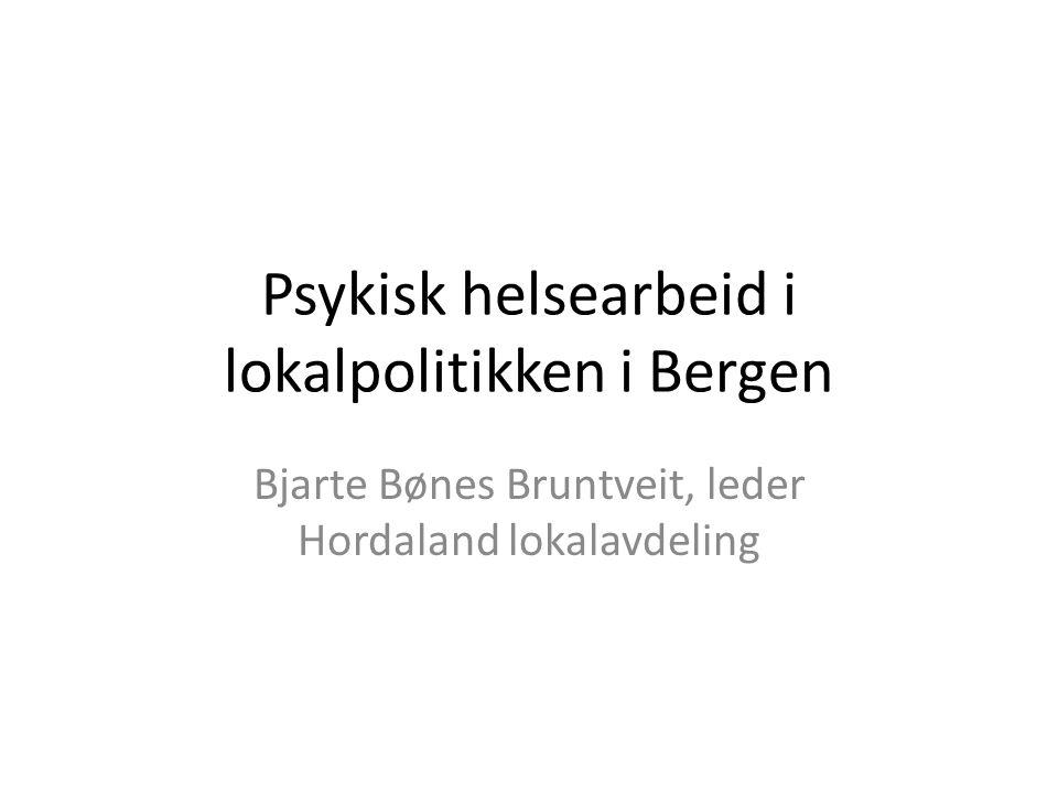 Psykisk helsearbeid i lokalpolitikken i Bergen Bjarte Bønes Bruntveit, leder Hordaland lokalavdeling