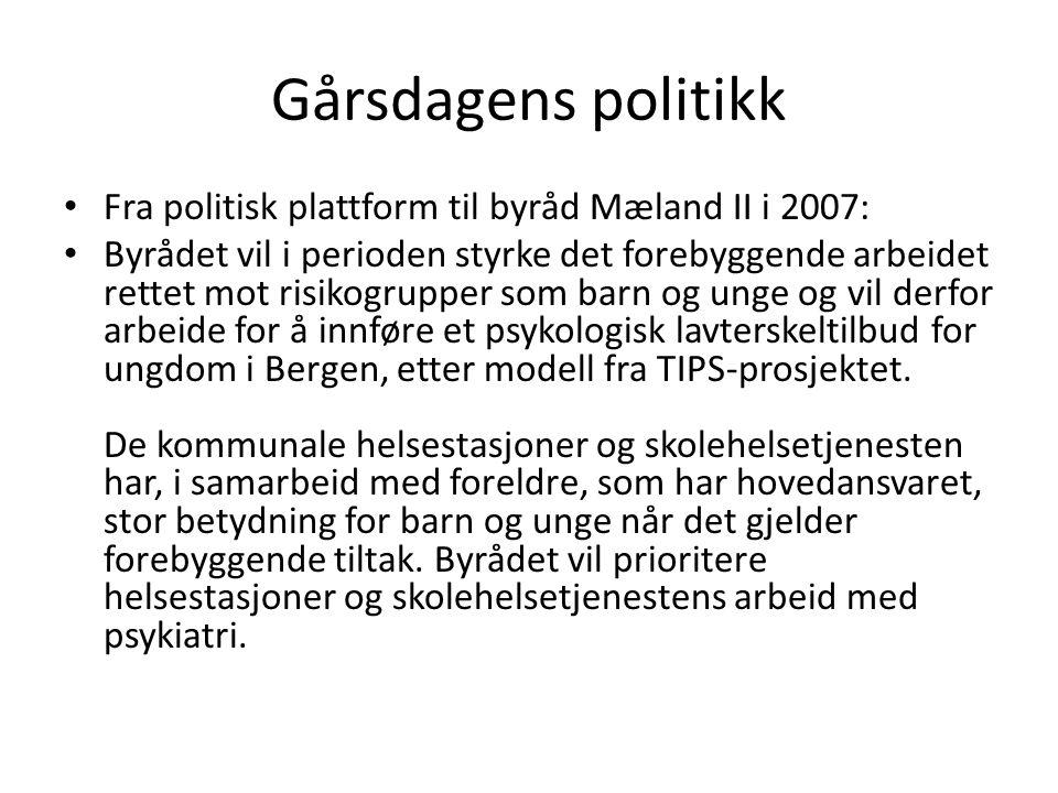 Gårsdagens politikk Fra politisk plattform til byråd Mæland II i 2007: Byrådet vil i perioden styrke det forebyggende arbeidet rettet mot risikogrupper som barn og unge og vil derfor arbeide for å innføre et psykologisk lavterskeltilbud for ungdom i Bergen, etter modell fra TIPS-prosjektet.