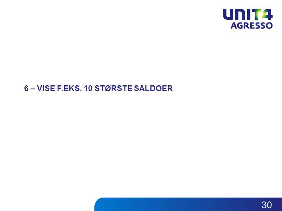 6 – VISE F.EKS. 10 STØRSTE SALDOER 30