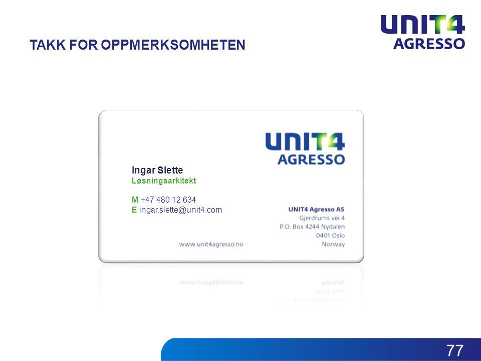 TAKK FOR OPPMERKSOMHETEN Ingar Slette Løsningsarkitekt M +47 480 12 634 E ingar.slette@unit4.com 77