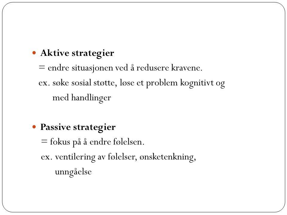 Aktive strategier = endre situasjonen ved å redusere kravene. ex. søke sosial støtte, løse et problem kognitivt og med handlinger Passive strategier =