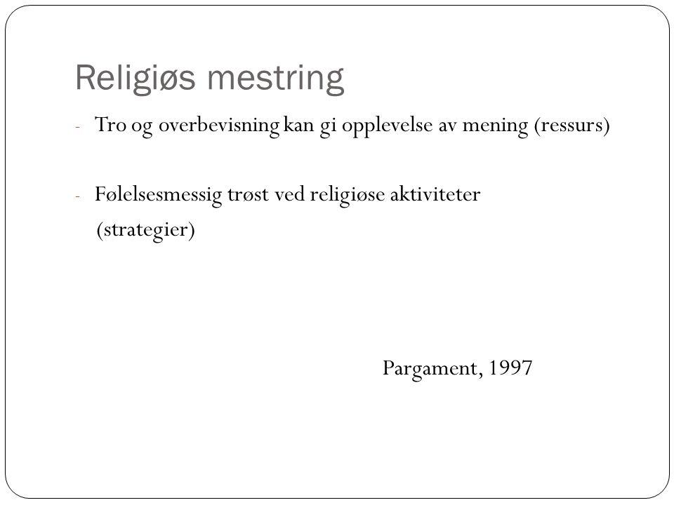 Religiøs mestring - Tro og overbevisning kan gi opplevelse av mening (ressurs) - Følelsesmessig trøst ved religiøse aktiviteter (strategier) Pargament