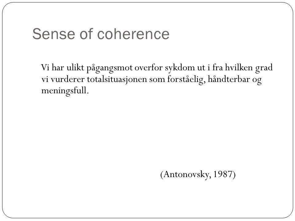 Sense of coherence Vi har ulikt pågangsmot overfor sykdom ut i fra hvilken grad vi vurderer totalsituasjonen som forståelig, håndterbar og meningsfull