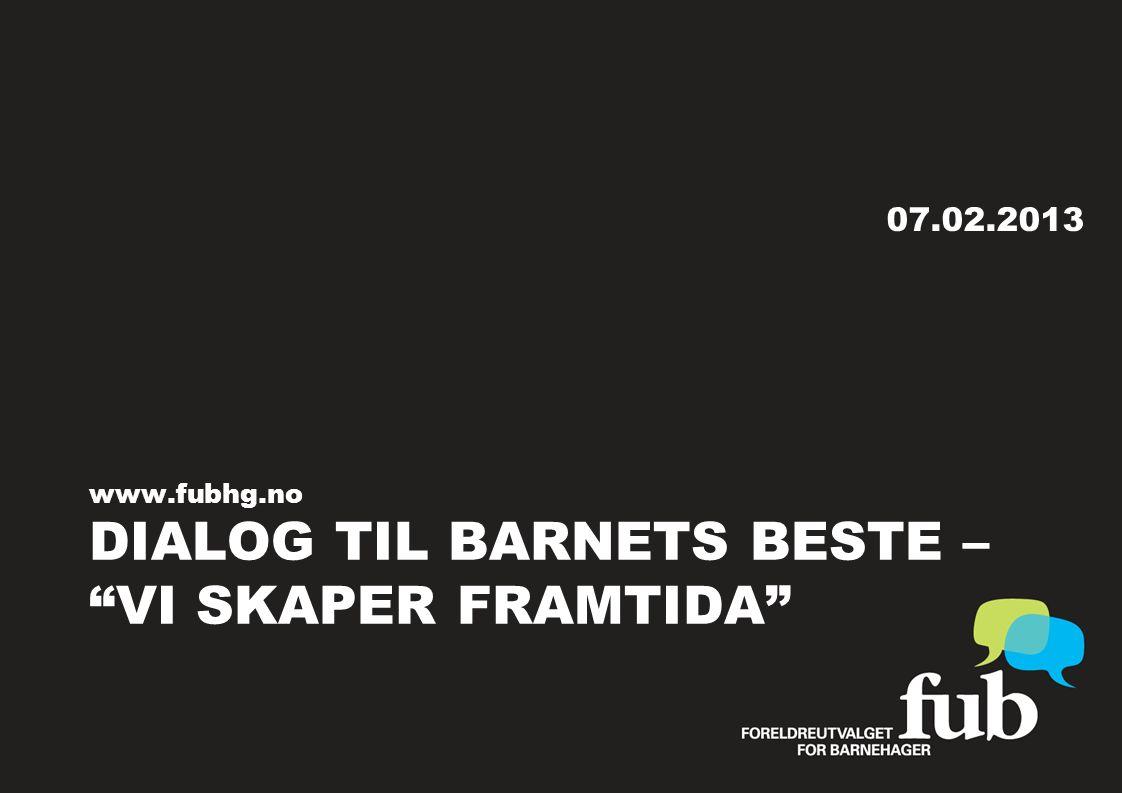 DIALOG TIL BARNETS BESTE – VI SKAPER FRAMTIDA www.fubhg.no 07.02.2013