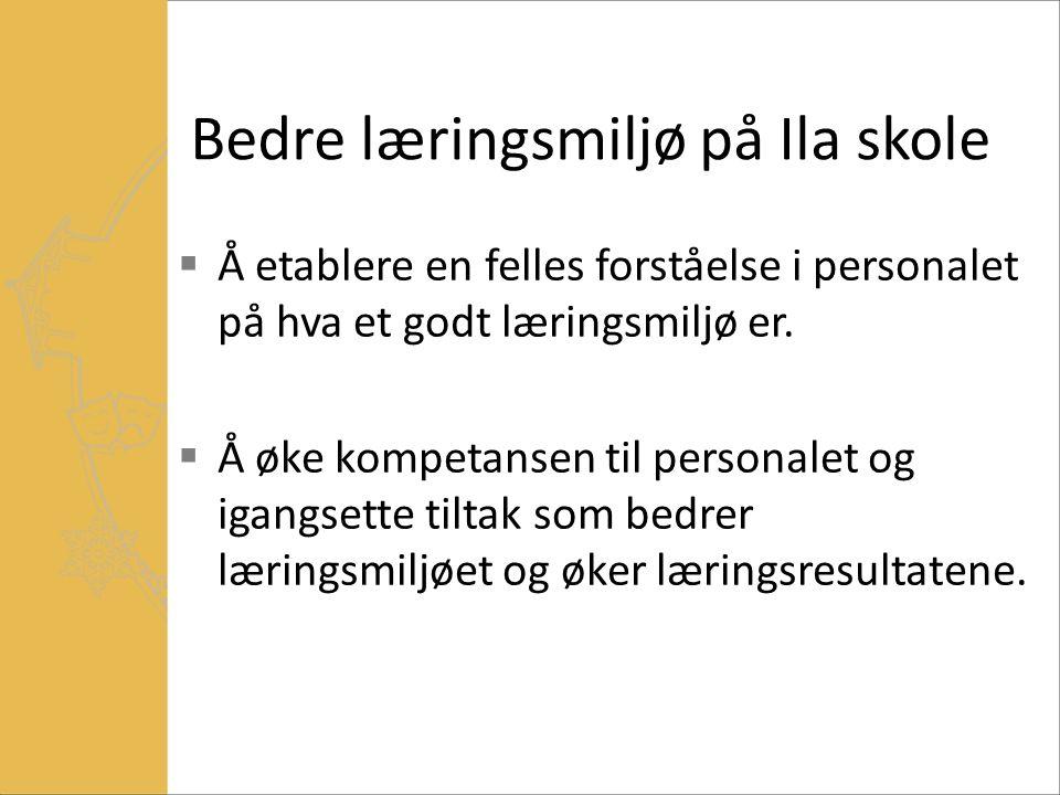 Bedre læringsmiljø på Ila skole  Å etablere en felles forståelse i personalet på hva et godt læringsmiljø er.