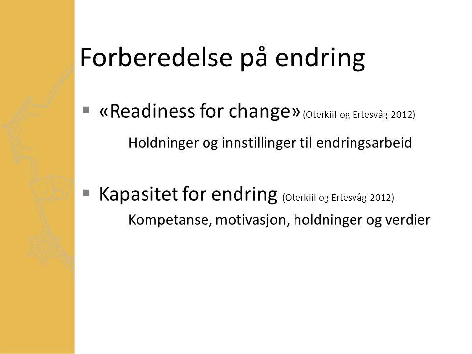 Forberedelse på endring  «Readiness for change» (Oterkiil og Ertesvåg 2012) Holdninger og innstillinger til endringsarbeid  Kapasitet for endring (Oterkiil og Ertesvåg 2012) Kompetanse, motivasjon, holdninger og verdier