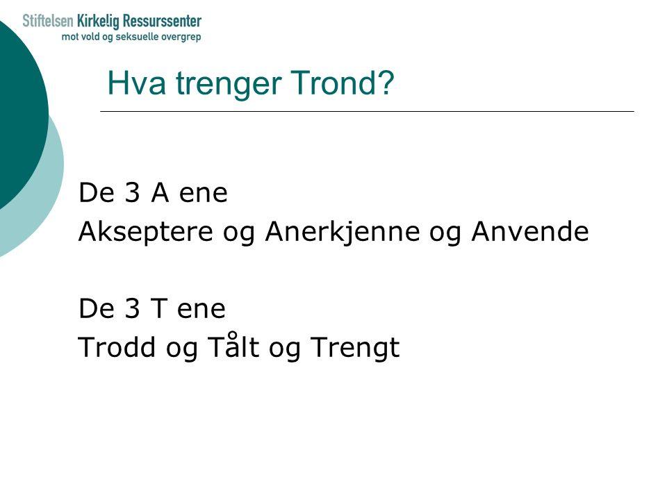 Hva trenger Trond? De 3 A ene Akseptere og Anerkjenne og Anvende De 3 T ene Trodd og Tålt og Trengt