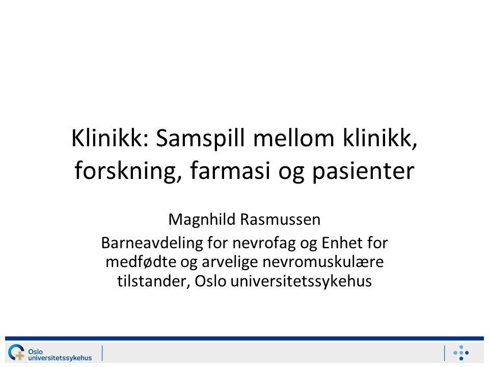 Klinikk: Samspill mellom klinikk, forskning, farmasi og pasienter Magnhild Rasmussen Barneavdeling for nevrofag og Enhet for medfødte og arvelige nevromuskulære tilstander, Oslo universitetssykehus