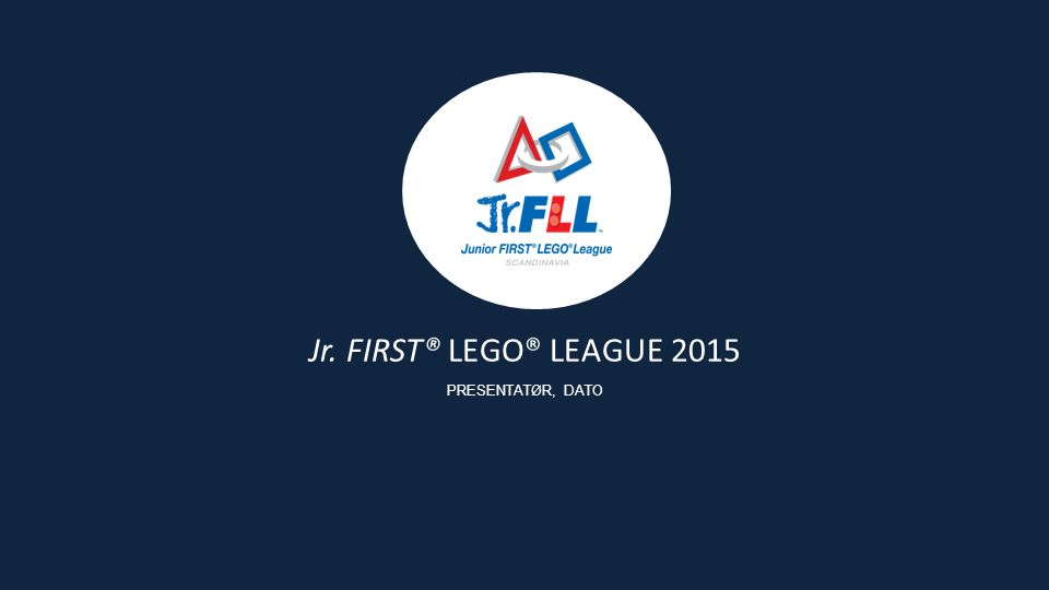 Jr. FIRST® LEGO® LEAGUE 2015 PRESENTATØR, DATO