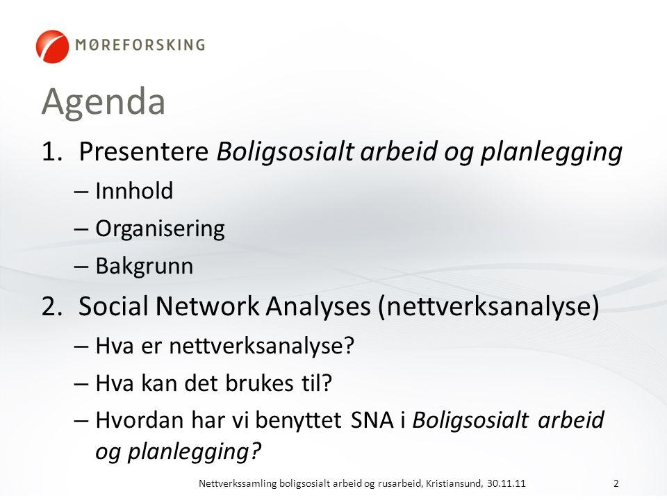 Agenda 1.Presentere Boligsosialt arbeid og planlegging – Innhold – Organisering – Bakgrunn 2.Social Network Analyses (nettverksanalyse) – Hva er nettverksanalyse.