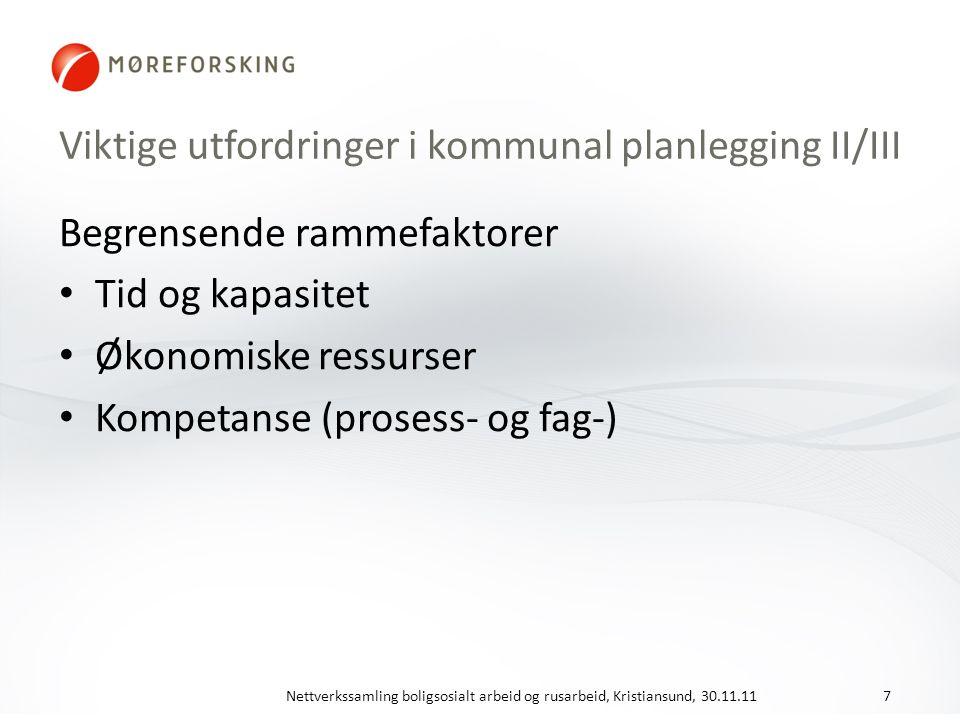 Viktige utfordringer i kommunal planlegging II/III Begrensende rammefaktorer Tid og kapasitet Økonomiske ressurser Kompetanse (prosess- og fag-) Nettverkssamling boligsosialt arbeid og rusarbeid, Kristiansund, 30.11.117