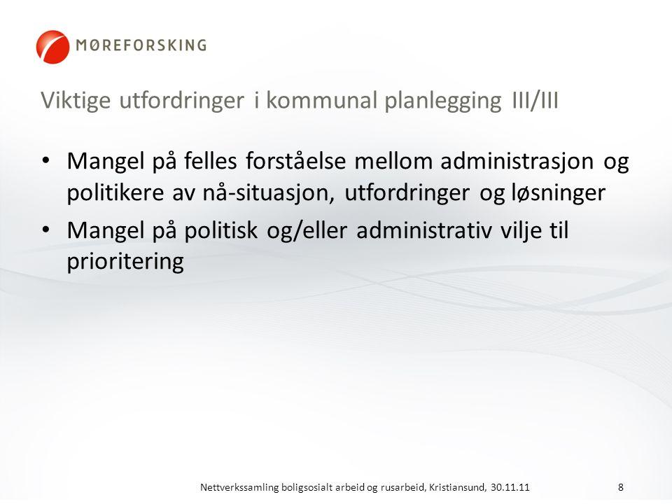 Viktige utfordringer i kommunal planlegging III/III Mangel på felles forståelse mellom administrasjon og politikere av nå-situasjon, utfordringer og løsninger Mangel på politisk og/eller administrativ vilje til prioritering Nettverkssamling boligsosialt arbeid og rusarbeid, Kristiansund, 30.11.118