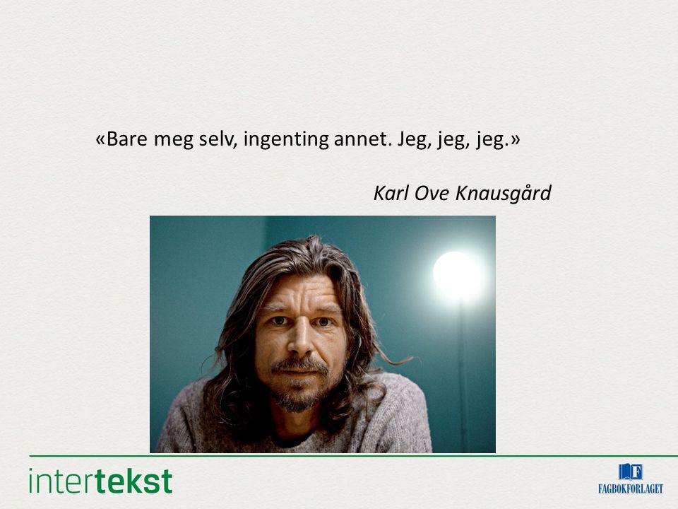 «Bare meg selv, ingenting annet. Jeg, jeg, jeg.» Karl Ove Knausgård