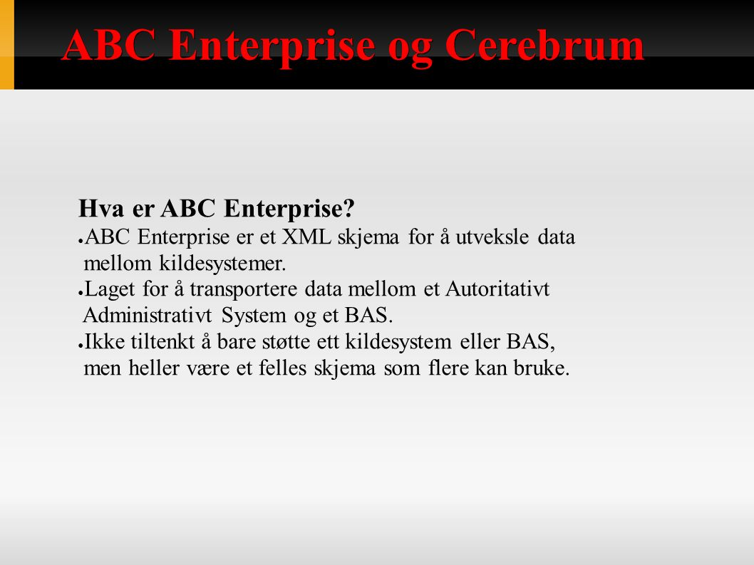 ABC Enterprise og Cerebrum Hva er ABC Enterprise? ● ABC Enterprise er et XML skjema for å utveksle data mellom kildesystemer. ● Laget for å transporte