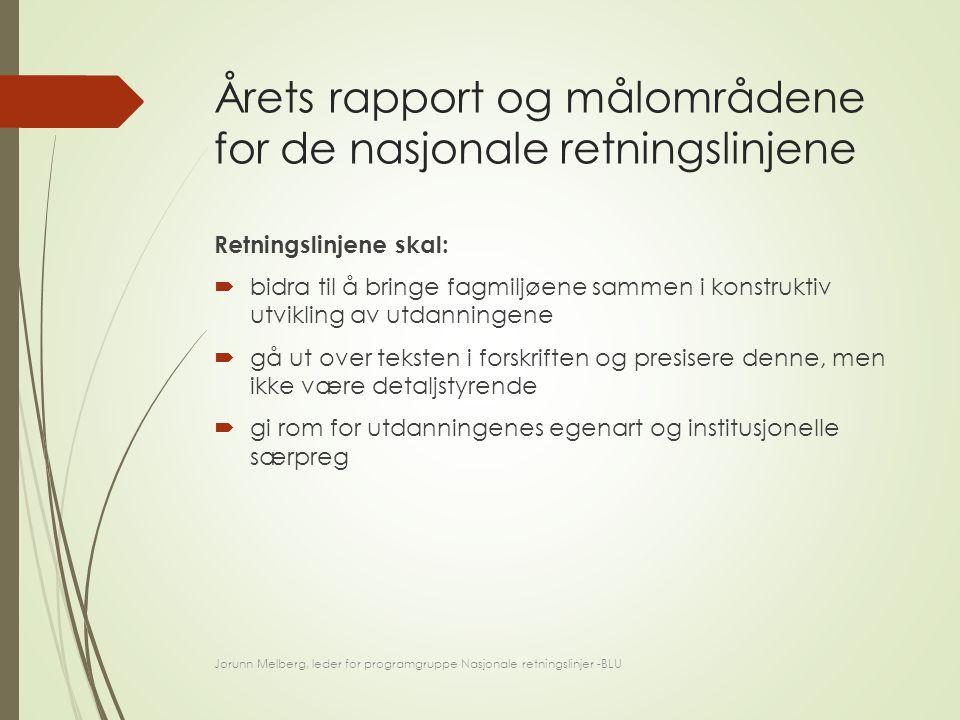 Årets rapport og målområdene for de nasjonale retningslinjene Retningslinjene skal:  bidra til å bringe fagmiljøene sammen i konstruktiv utvikling av utdanningene  gå ut over teksten i forskriften og presisere denne, men ikke være detaljstyrende  gi rom for utdanningenes egenart og institusjonelle særpreg Jorunn Melberg, leder for programgruppe Nasjonale retningslinjer -BLU