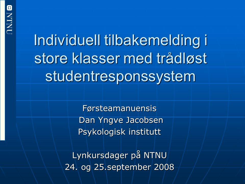 Individuell tilbakemelding i store klasser med trådløst studentresponssystem Førsteamanuensis Dan Yngve Jacobsen Dan Yngve Jacobsen Psykologisk institutt Lynkursdager på NTNU 24.