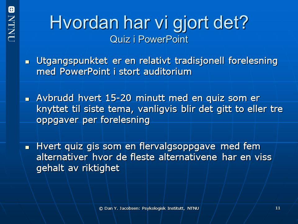 © Dan Y. Jacobsen: Psykologisk Institutt, NTNU 11 Hvordan har vi gjort det? Quiz i PowerPoint Utgangspunktet er en relativt tradisjonell forelesning m