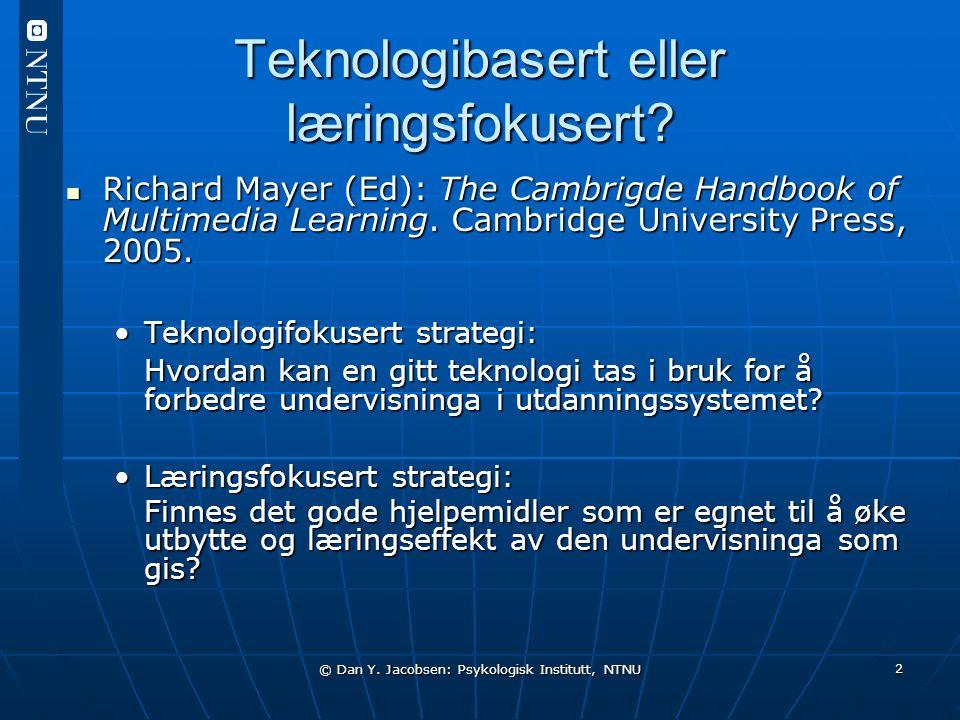 © Dan Y. Jacobsen: Psykologisk Institutt, NTNU 2 Teknologibasert eller læringsfokusert? Richard Mayer (Ed): The Cambrigde Handbook of Multimedia Learn