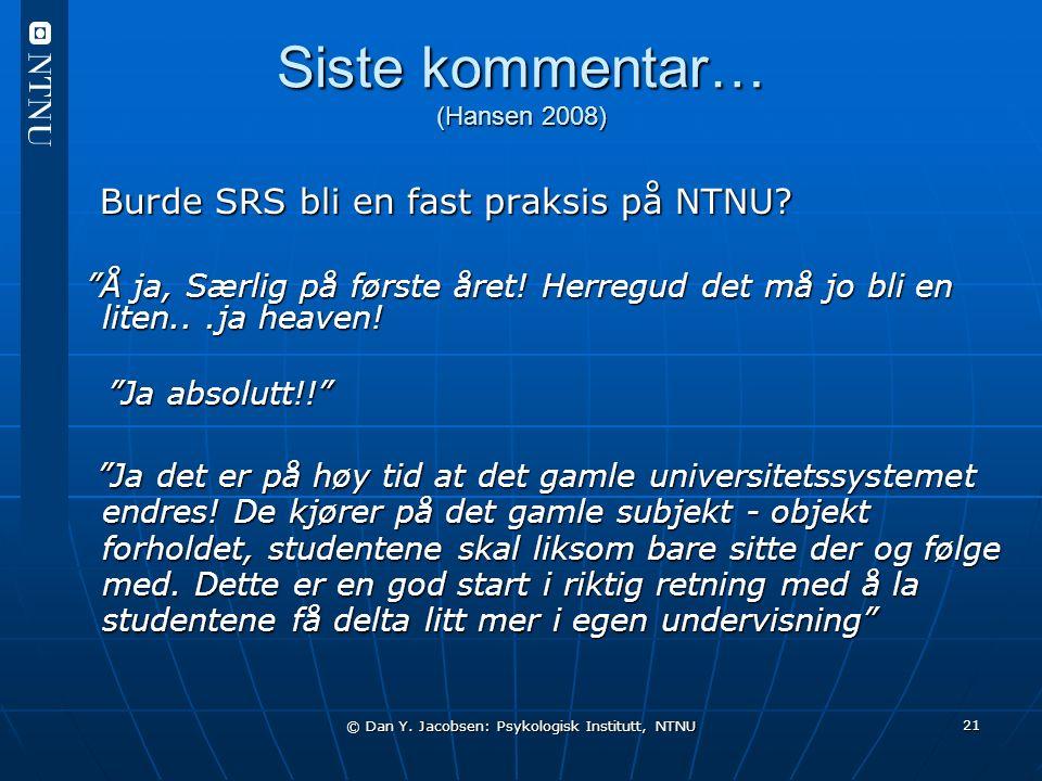 © Dan Y. Jacobsen: Psykologisk Institutt, NTNU 21 Siste kommentar… (Hansen 2008) Burde SRS bli en fast praksis på NTNU? Burde SRS bli en fast praksis