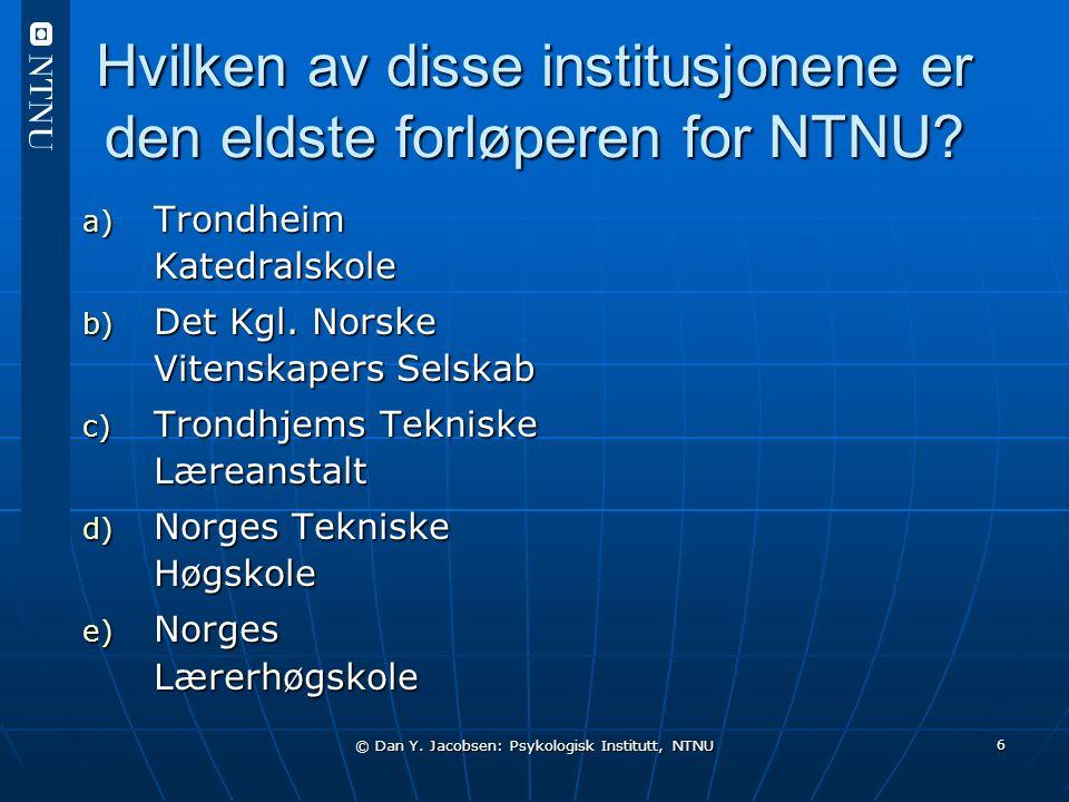 © Dan Y. Jacobsen: Psykologisk Institutt, NTNU 6 Hvilken av disse institusjonene er den eldste forløperen for NTNU? a) Trondheim Katedralskole b) Det
