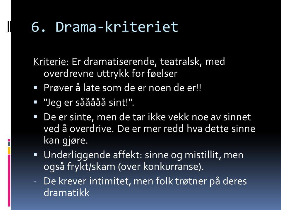 6. Drama-kriteriet Kriterie: Er dramatiserende, teatralsk, med overdrevne uttrykk for føelser  Prøver å late som de er noen de er!! 