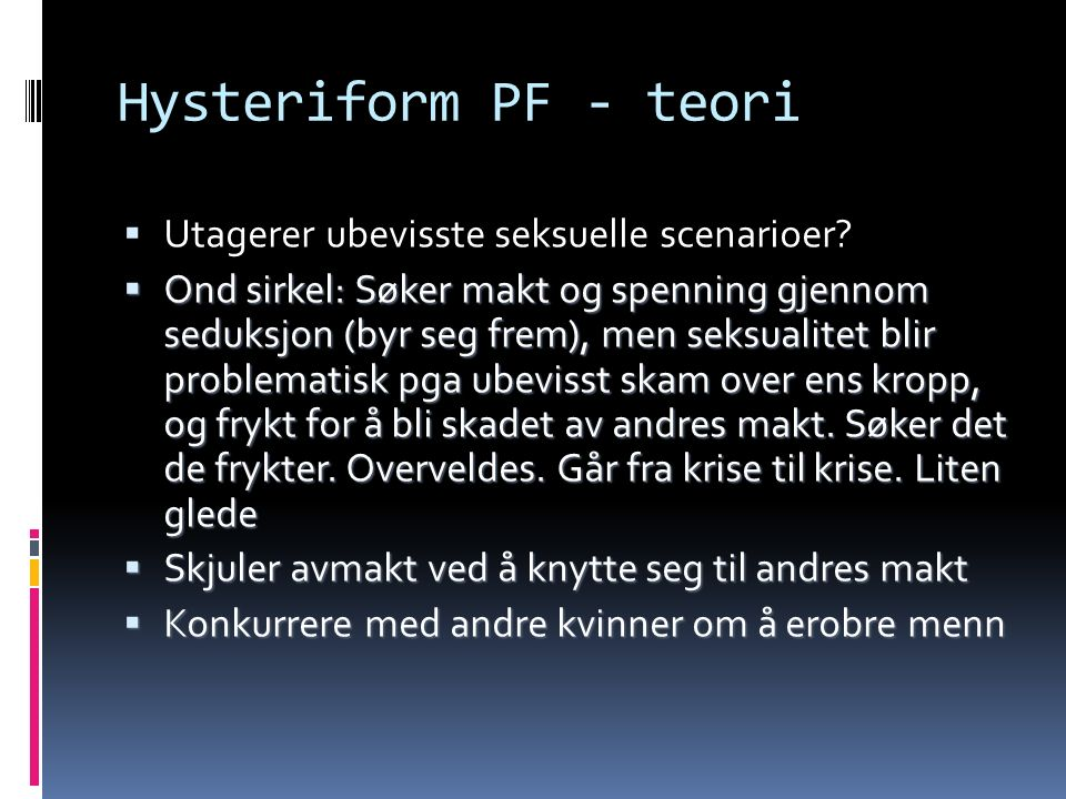 Hysteriform PF - teori  Utagerer ubevisste seksuelle scenarioer.