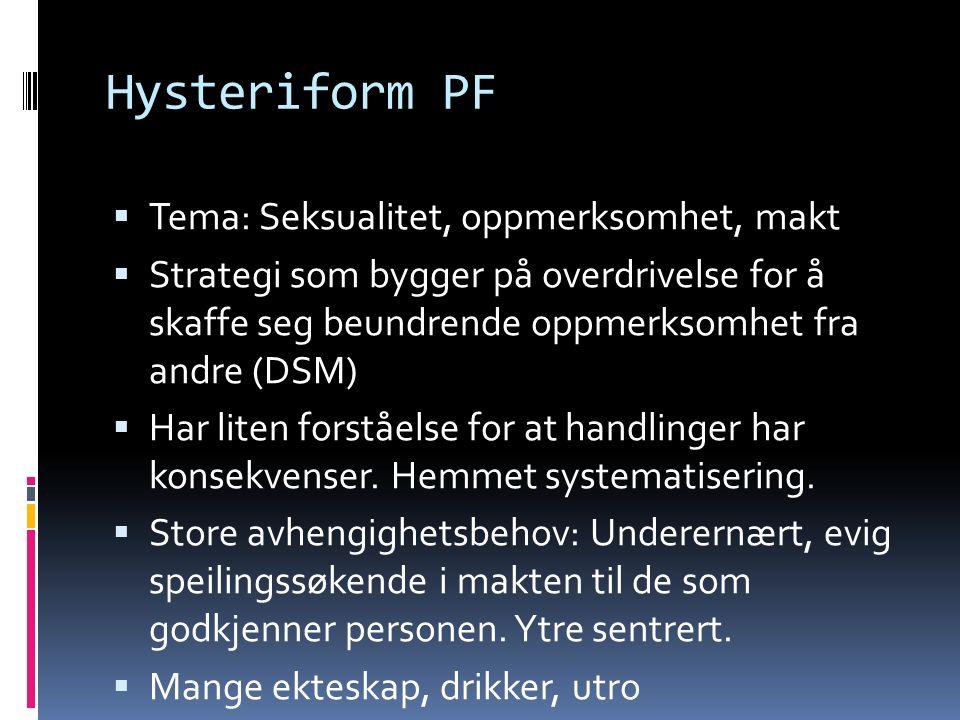 Hysteriform PF  Tema: Seksualitet, oppmerksomhet, makt  Strategi som bygger på overdrivelse for å skaffe seg beundrende oppmerksomhet fra andre (DSM)  Har liten forståelse for at handlinger har konsekvenser.