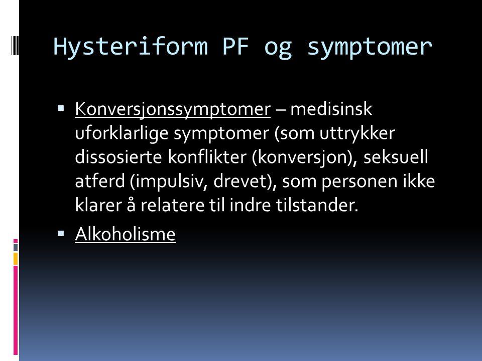 Hysteriform PF og symptomer  Konversjonssymptomer – medisinsk uforklarlige symptomer (som uttrykker dissosierte konflikter (konversjon), seksuell atferd (impulsiv, drevet), som personen ikke klarer å relatere til indre tilstander.