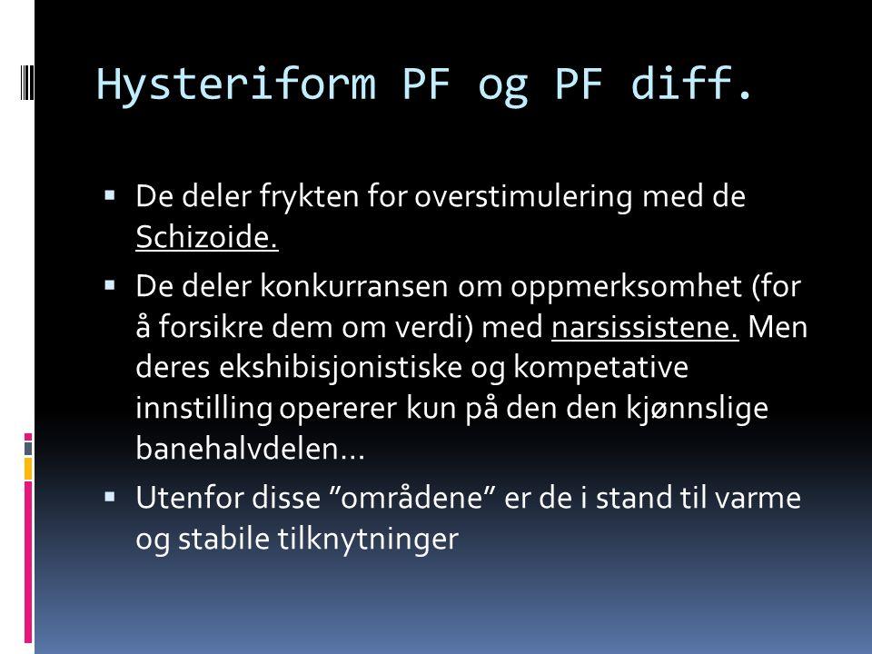 Hysteriform PF og PF diff.  De deler frykten for overstimulering med de Schizoide.