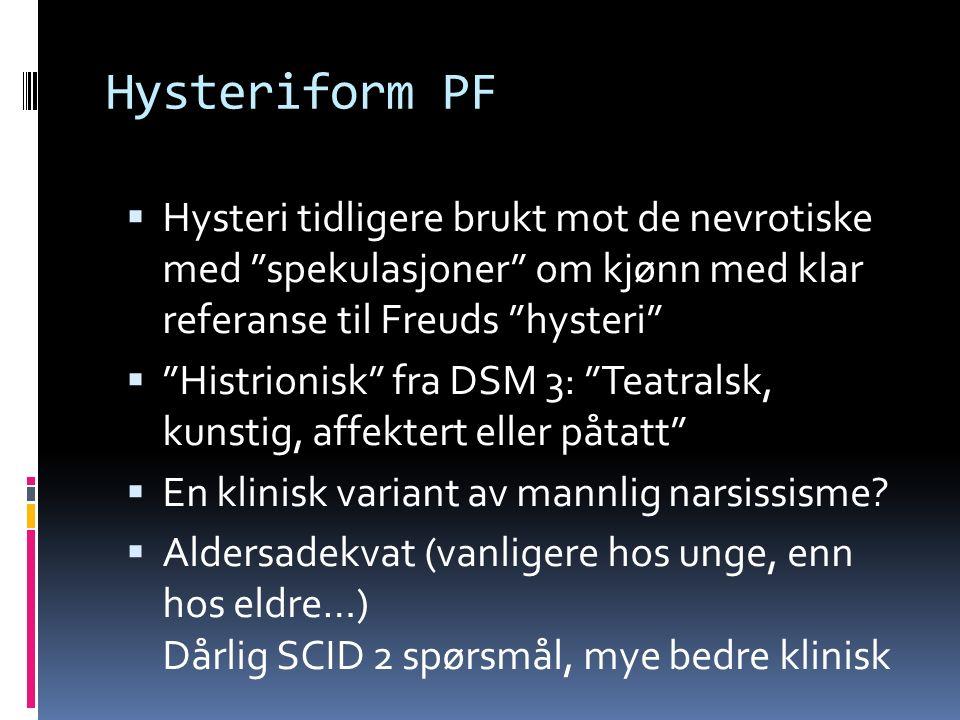 Hysteriform PF  Hysteri tidligere brukt mot de nevrotiske med spekulasjoner om kjønn med klar referanse til Freuds hysteri  Histrionisk fra DSM 3: Teatralsk, kunstig, affektert eller påtatt  En klinisk variant av mannlig narsissisme.