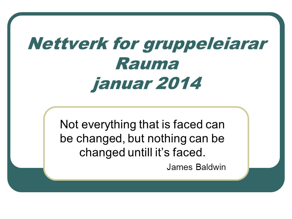 Nettverk for gruppeleiarar Rauma januar 2014 Not everything that is faced can be changed, but nothing can be changed untill it's faced. James Baldwin