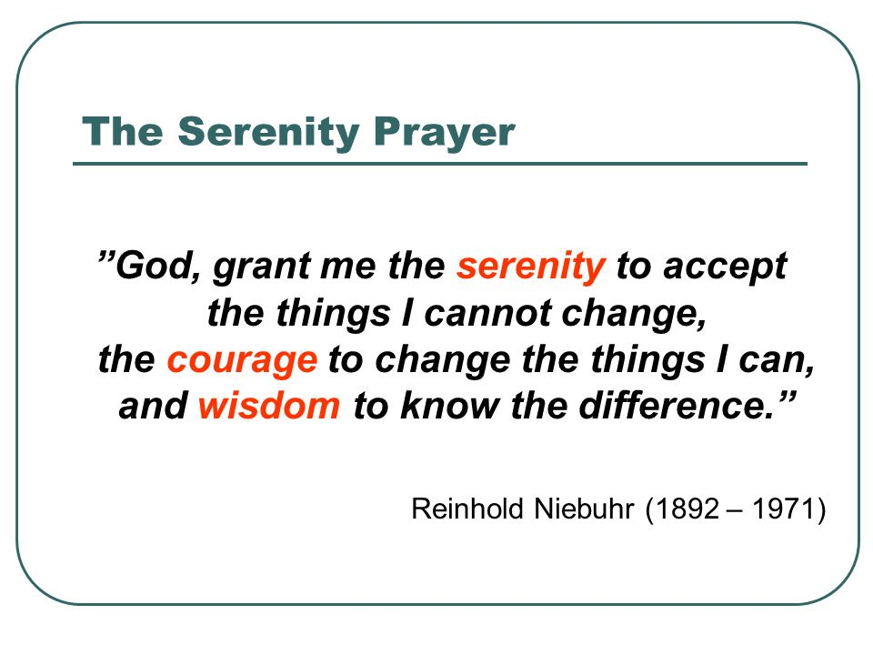The Serenity Prayer God, grant me the serenity to accept the things I cannot change, the courage to change the things I can, and wisdom to know the difference. Reinhold Niebuhr (1892 – 1971)