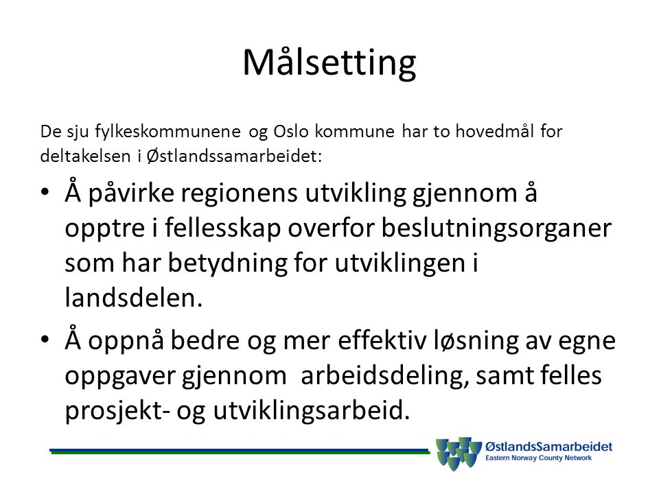 Målsetting De sju fylkeskommunene og Oslo kommune har to hovedmål for deltakelsen i Østlandssamarbeidet: Å påvirke regionens utvikling gjennom å opptre i fellesskap overfor beslutningsorganer som har betydning for utviklingen i landsdelen.