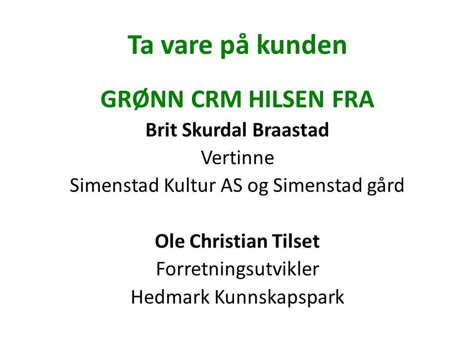 Ta vare på kunden GRØNN CRM HILSEN FRA Brit Skurdal Braastad Vertinne Simenstad Kultur AS og Simenstad gård Ole Christian Tilset Forretningsutvikler Hedmark Kunnskapspark