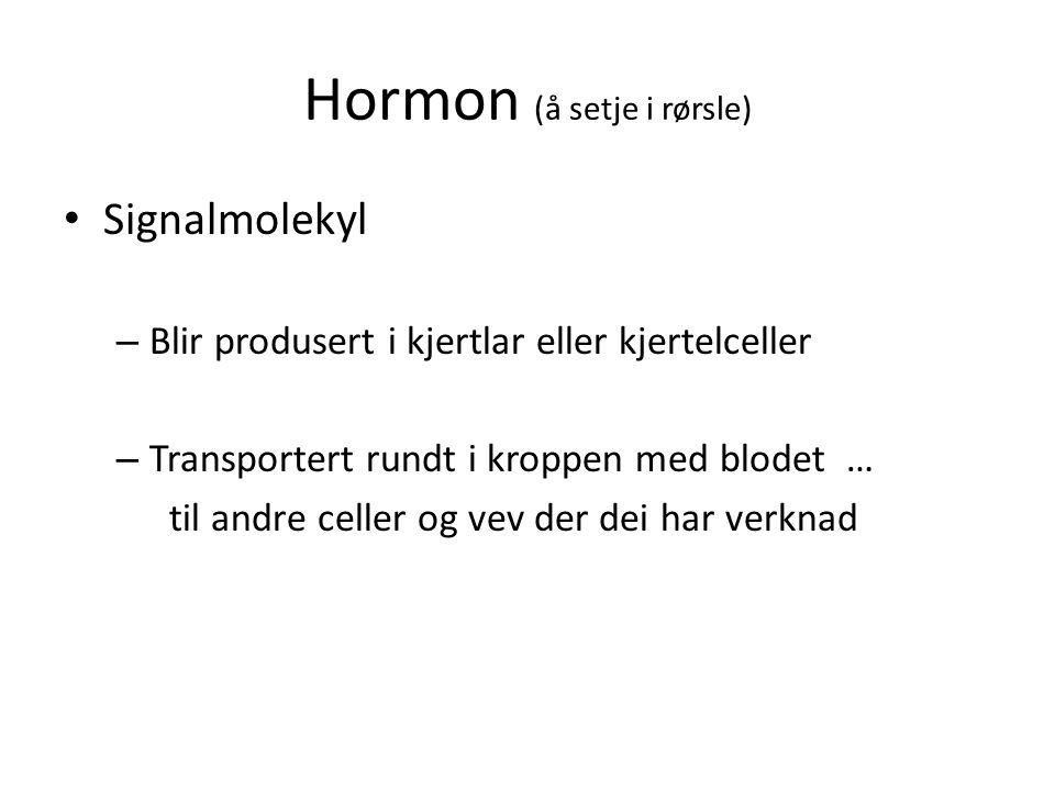 Hormon (å setje i rørsle) Signalmolekyl – Blir produsert i kjertlar eller kjertelceller – Transportert rundt i kroppen med blodet … til andre celler og vev der dei har verknad