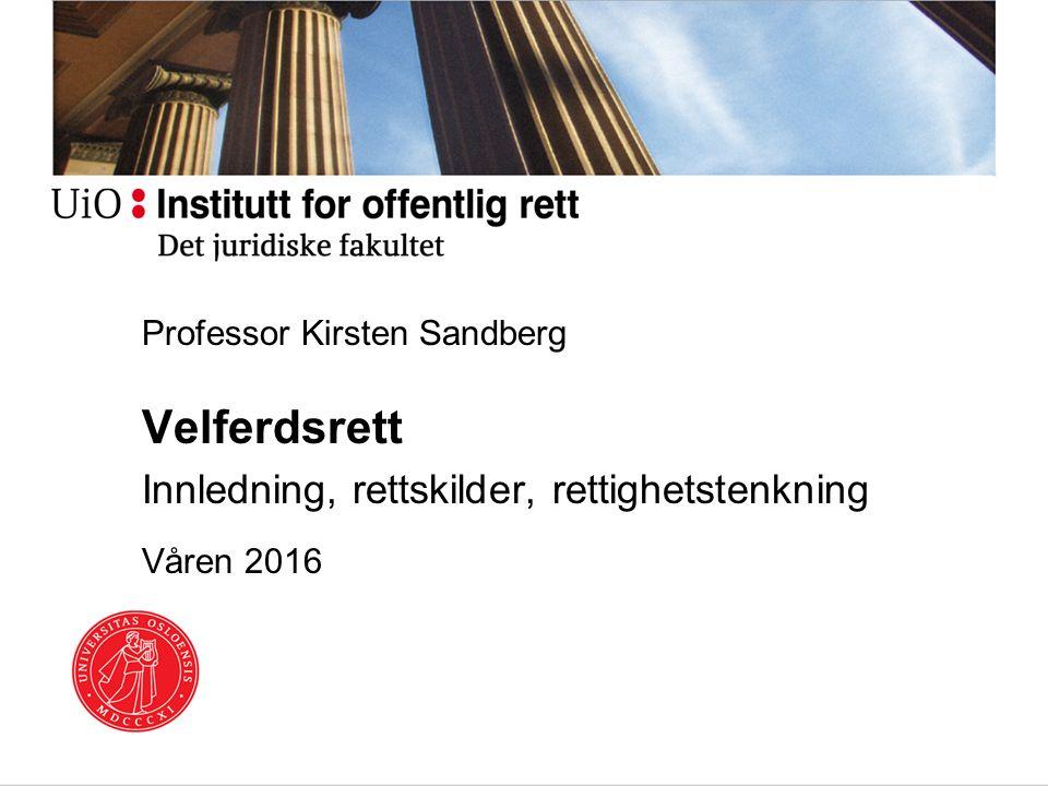 Professor Kirsten Sandberg Velferdsrett Innledning, rettskilder, rettighetstenkning Våren 2016