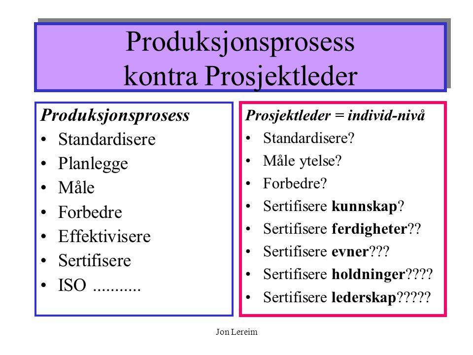 Jon Lereim Produksjonsprosess kontra Prosjektleder Produksjonsprosess Standardisere Planlegge Måle Forbedre Effektivisere Sertifisere ISO...........