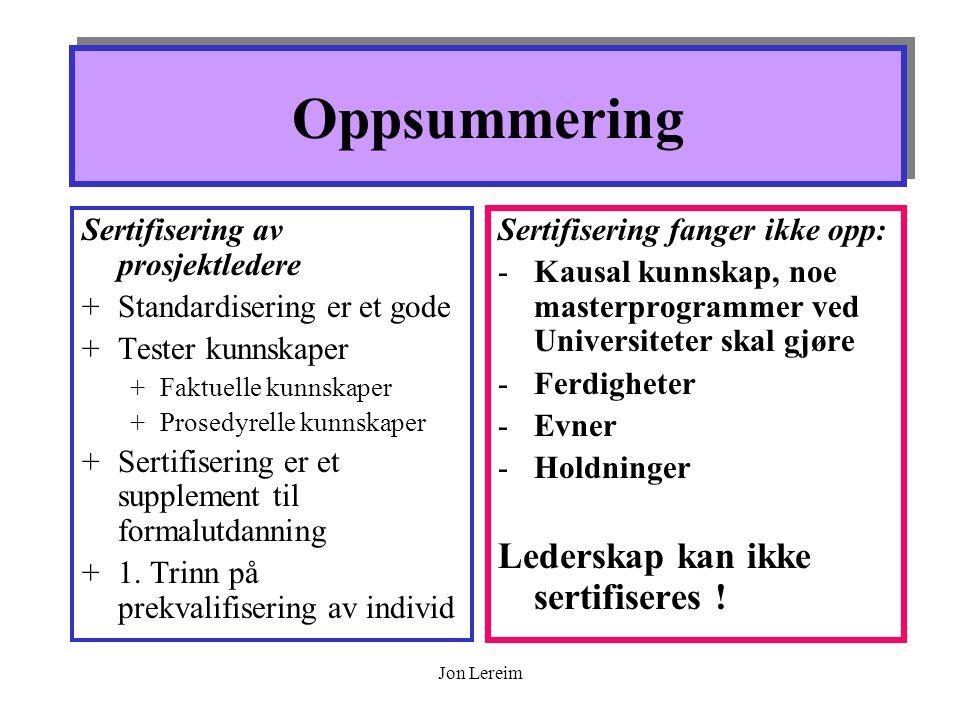 Jon Lereim Oppsummering Sertifisering av prosjektledere +Standardisering er et gode +Tester kunnskaper +Faktuelle kunnskaper +Prosedyrelle kunnskaper +Sertifisering er et supplement til formalutdanning +1.