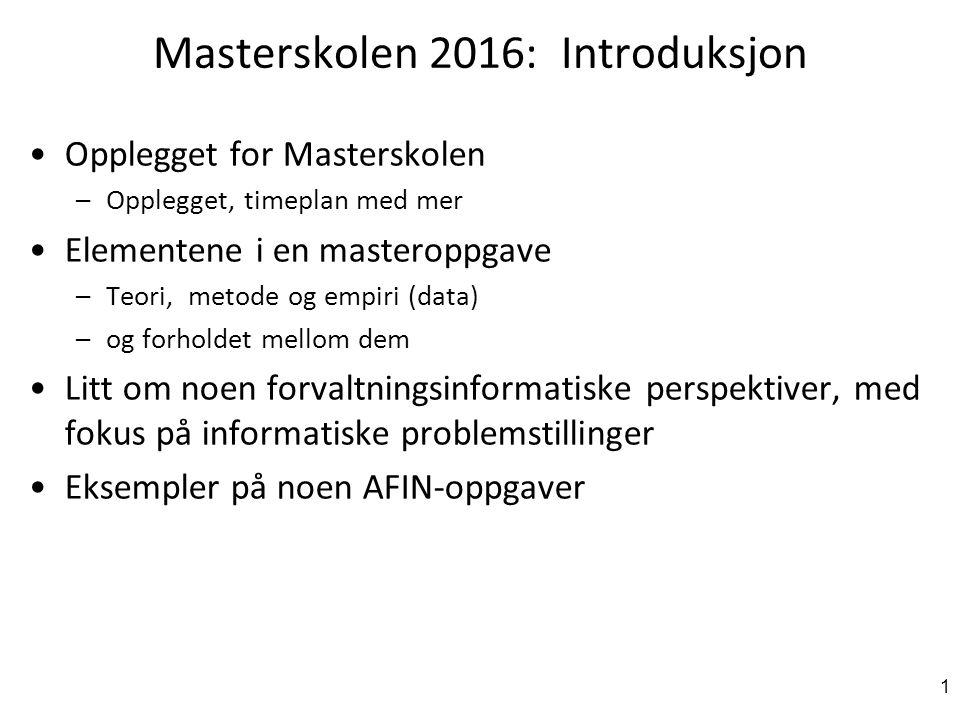 Masterskolen 2016: Introduksjon Opplegget for Masterskolen –Opplegget, timeplan med mer Elementene i en masteroppgave –Teori, metode og empiri (data) –og forholdet mellom dem Litt om noen forvaltningsinformatiske perspektiver, med fokus på informatiske problemstillinger Eksempler på noen AFIN-oppgaver 1