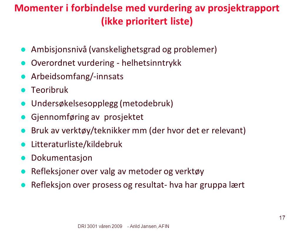 17 DRI 3001 våren 2009 - Arild Jansen, AFIN Momenter i forbindelse med vurdering av prosjektrapport (ikke prioritert liste) l Ambisjonsnivå (vanskelig