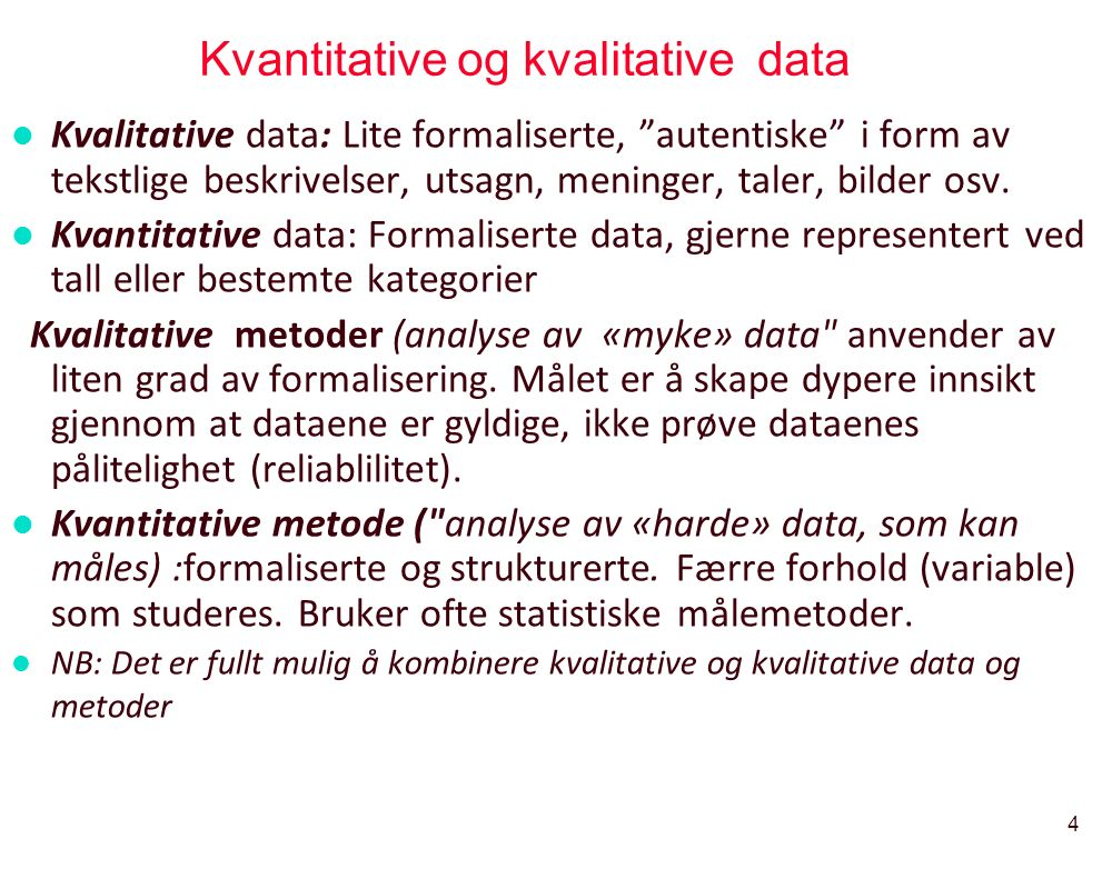 """4 Kvantitative og kvalitative data l Kvalitative data: Lite formaliserte, """"autentiske"""" i form av tekstlige beskrivelser, utsagn, meninger, taler, bild"""