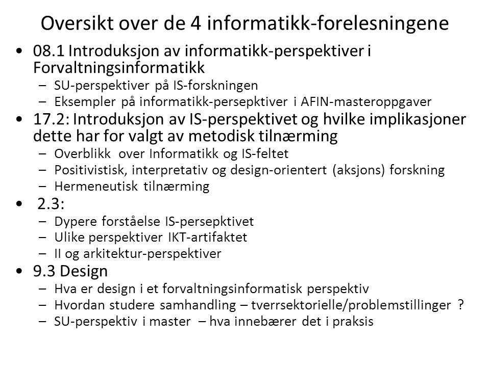 Oversikt over de 4 informatikk-forelesningene 08.1 Introduksjon av informatikk-perspektiver i Forvaltningsinformatikk –SU-perspektiver på IS-forskningen –Eksempler på informatikk-persepktiver i AFIN-masteroppgaver 17.2: Introduksjon av IS-perspektivet og hvilke implikasjoner dette har for valgt av metodisk tilnærming –Overblikk over Informatikk og IS-feltet –Positivistisk, interpretativ og design-orientert (aksjons) forskning –Hermeneutisk tilnærming 2.3: –Dypere forståelse IS-persepktivet –Ulike perspektiver IKT-artifaktet –II og arkitektur-perspektiver 9.3 Design –Hva er design i et forvaltningsinformatisk perspektiv –Hvordan studere samhandling – tverrsektorielle/problemstillinger .