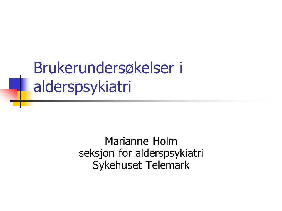 Brukerundersøkelser i alderspsykiatri Marianne Holm seksjon for alderspsykiatri Sykehuset Telemark