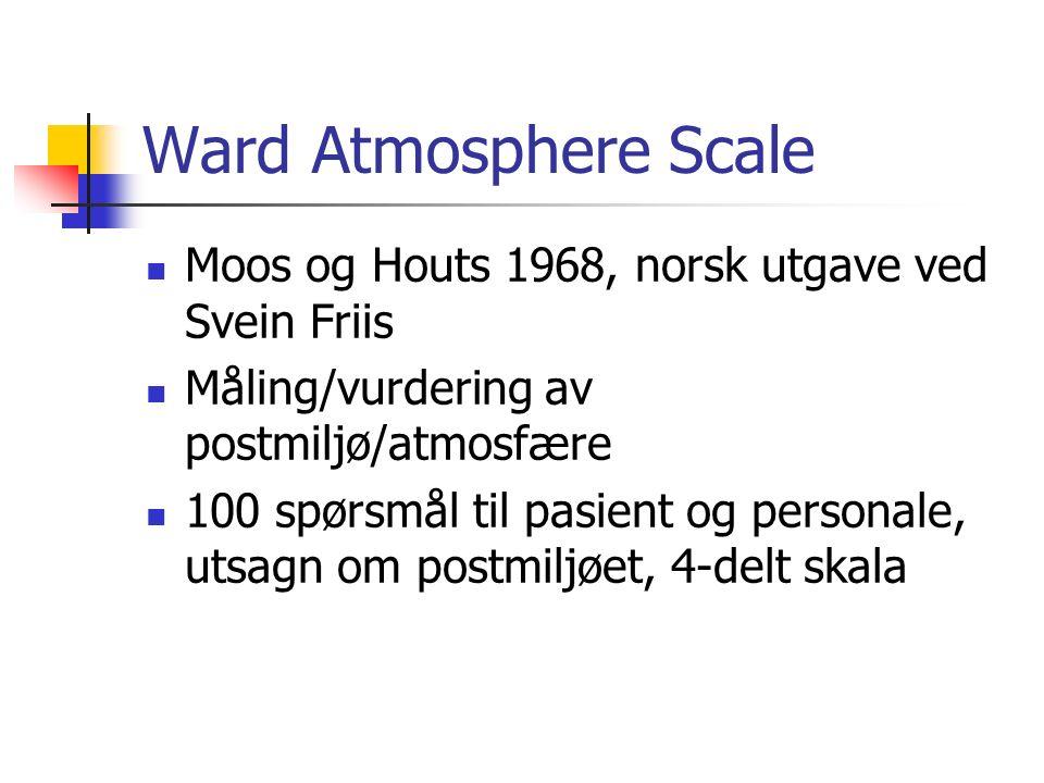 Ward Atmosphere Scale Moos og Houts 1968, norsk utgave ved Svein Friis Måling/vurdering av postmiljø/atmosfære 100 spørsmål til pasient og personale, utsagn om postmiljøet, 4-delt skala