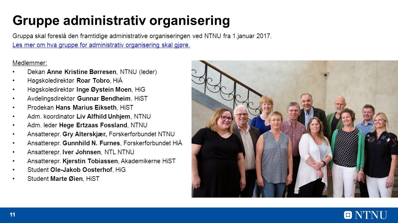 11 Gruppe administrativ organisering Gruppa skal foreslå den framtidige administrative organiseringen ved NTNU fra 1.januar 2017.