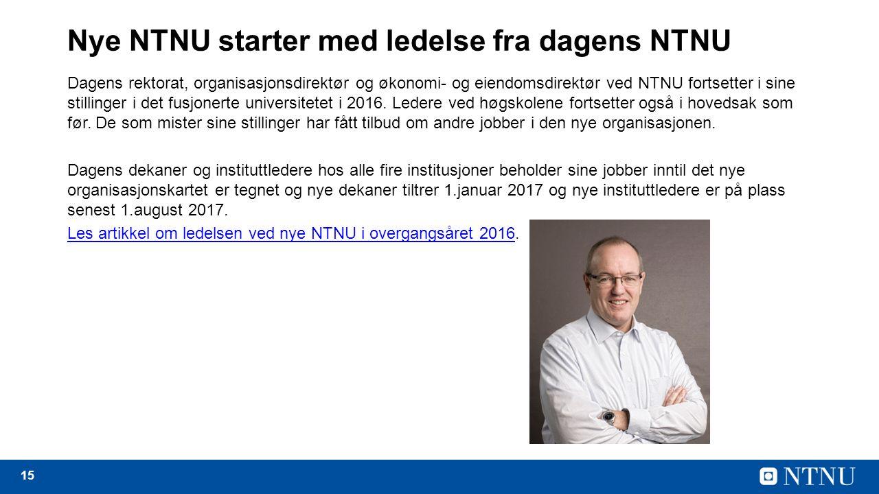 15 Nye NTNU starter med ledelse fra dagens NTNU Dagens rektorat, organisasjonsdirektør og økonomi- og eiendomsdirektør ved NTNU fortsetter i sine stillinger i det fusjonerte universitetet i 2016.