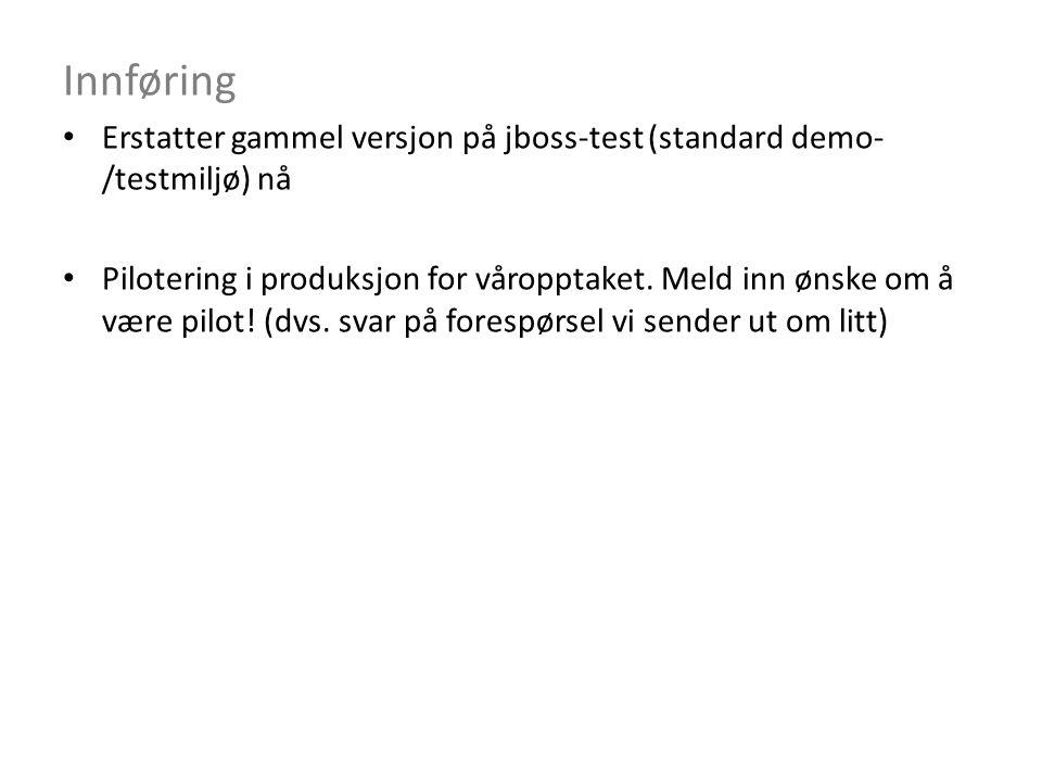 Innføring Erstatter gammel versjon på jboss-test (standard demo- /testmiljø) nå Pilotering i produksjon for våropptaket.